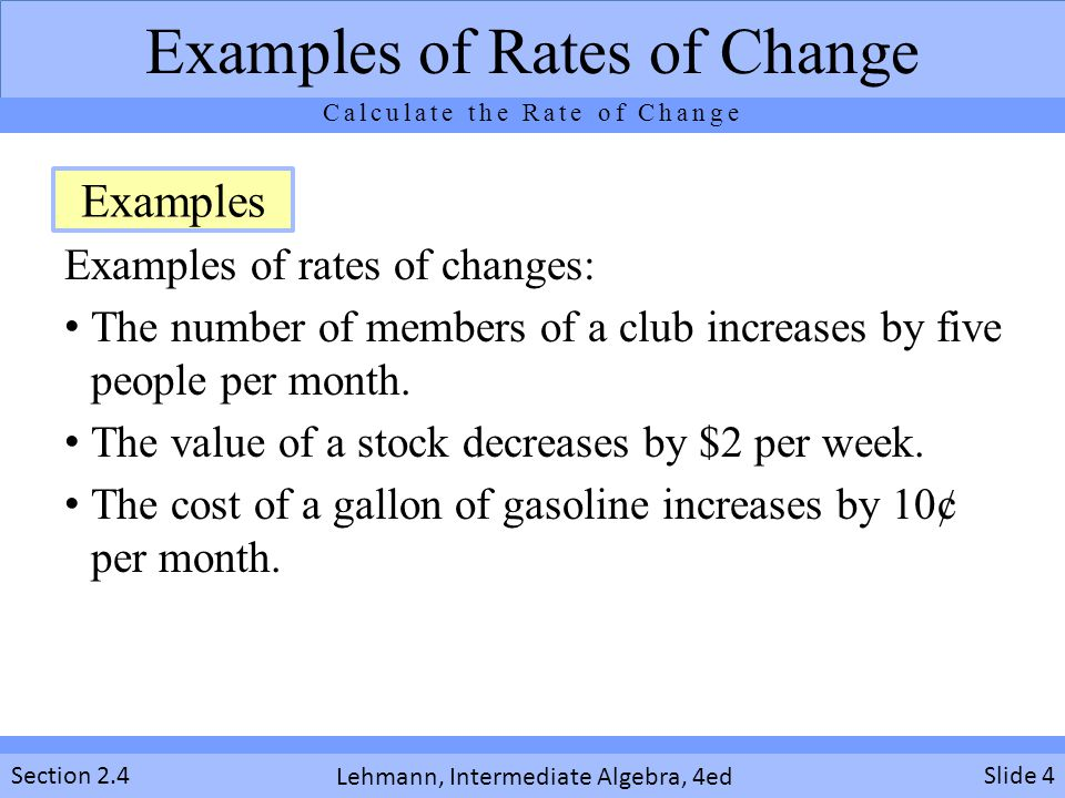 Lehmann, Intermediate Algebra, 4ed Section 2.4 Examples of rates of changes: The number of members of a club increases by five people per month.