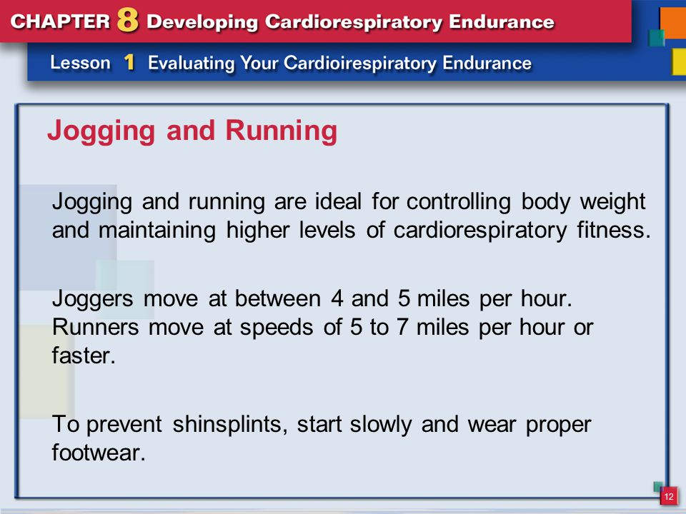 12 Jogging and Running Jogging and running are ideal for controlling body weight and maintaining higher levels of cardiorespiratory fitness. Joggers m