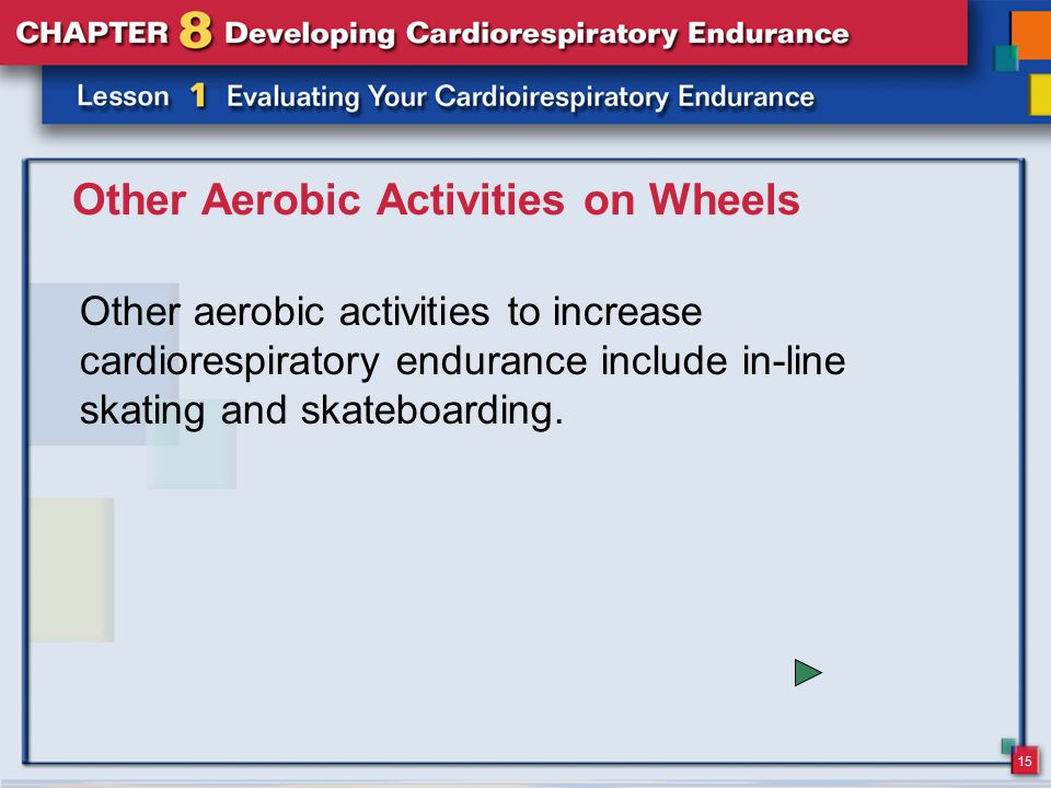 15 Other Aerobic Activities on Wheels Other aerobic activities to increase cardiorespiratory endurance include in-line skating and skateboarding.