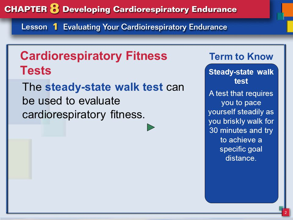 2 Cardiorespiratory Fitness Tests The steady-state walk test can be used to evaluate cardiorespiratory fitness. Steady-state walk test A test that req