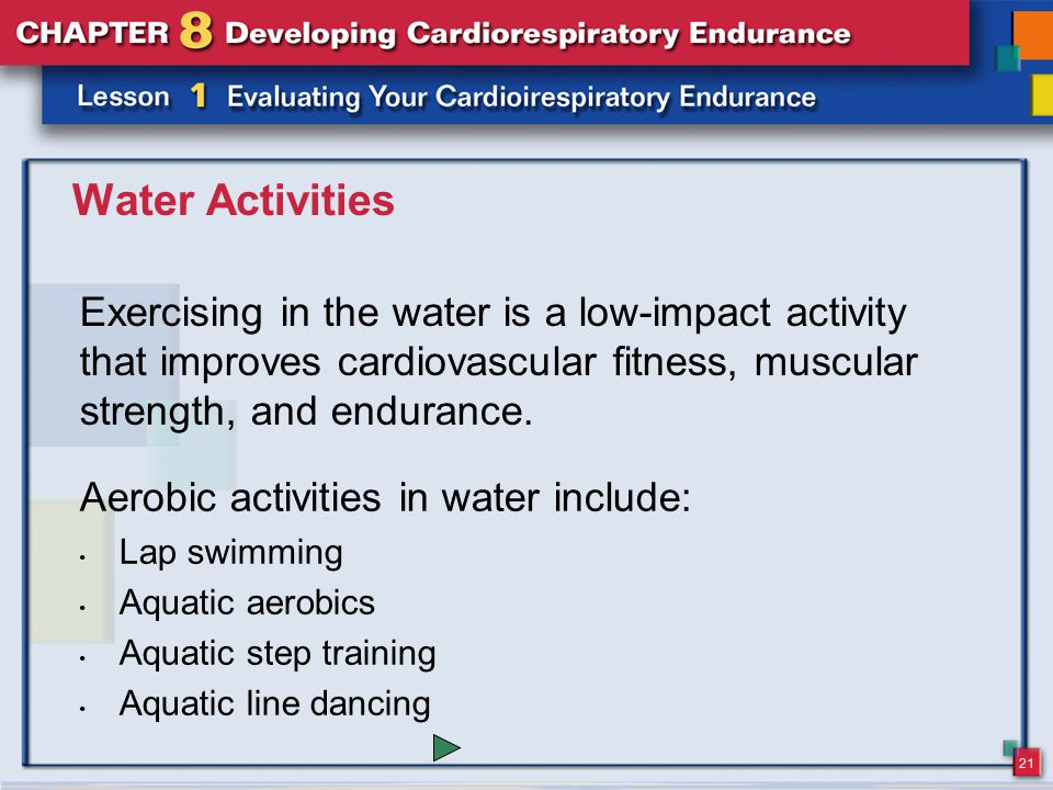 21 Water Activities Exercising in the water is a low-impact activity that improves cardiovascular fitness, muscular strength, and endurance. Aerobic a