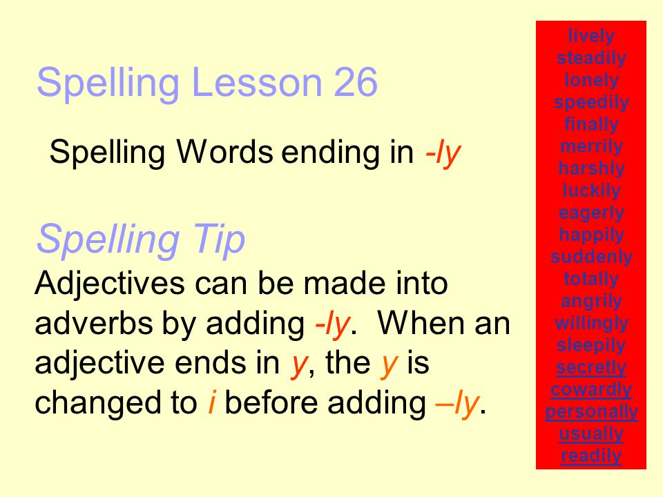 Spelling Lesson 26 Spelling Words ending in -ly lively steadily lonely speedily finally merrily harshly luckily eagerly happily suddenly totally angri