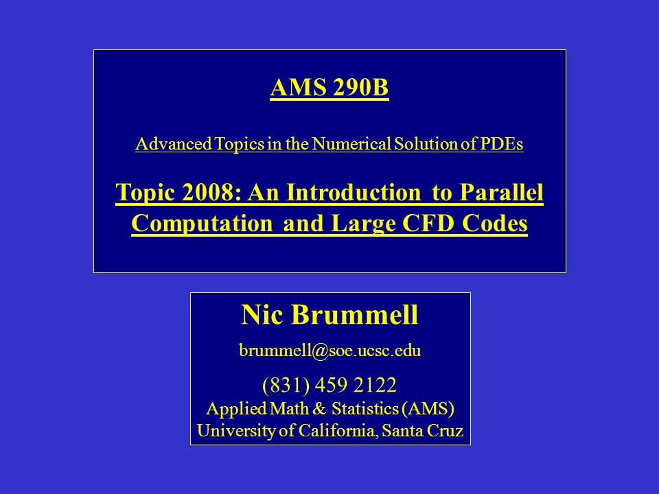 AMS 290B Advanced Topics in the Numerical Solution of PDEs Topic 2008: An Introduction to Parallel Computation and Large CFD Codes Nic Brummell brummell@soe.ucsc.edu (831) 459 2122 Applied Math & Statistics (AMS) University of California, Santa Cruz