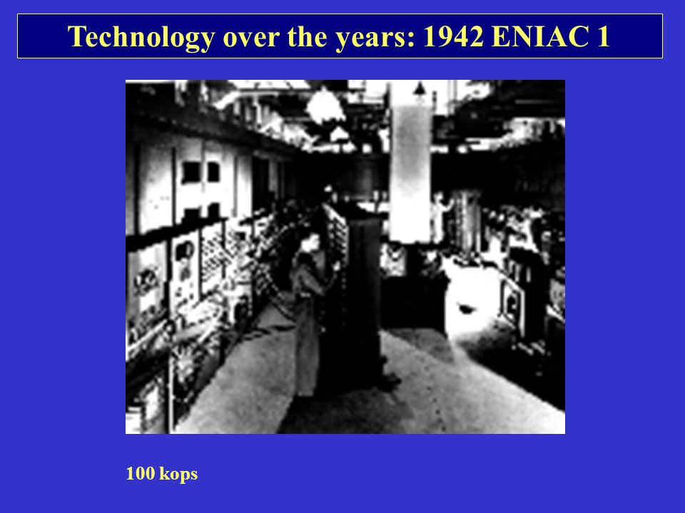 Technology over the years: 1942 ENIAC 1 100 kops