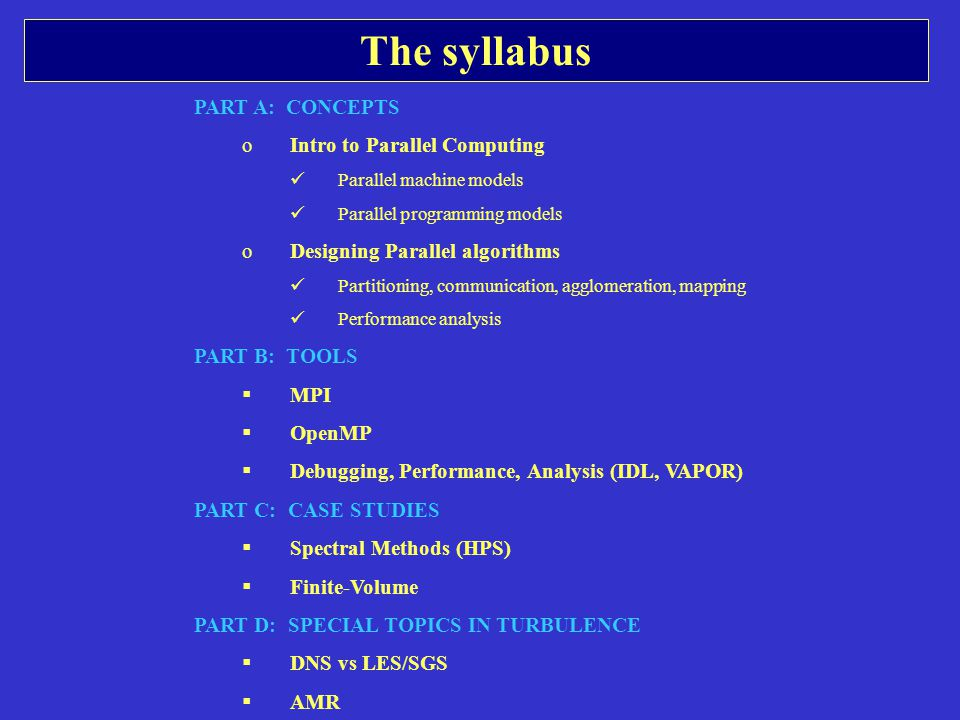 The syllabus PART A: CONCEPTS oIntro to Parallel Computing Parallel machine models Parallel programming models oDesigning Parallel algorithms Partitioning, communication, agglomeration, mapping Performance analysis PART B: TOOLS  MPI  OpenMP  Debugging, Performance, Analysis (IDL, VAPOR) PART C: CASE STUDIES  Spectral Methods (HPS)  Finite-Volume PART D: SPECIAL TOPICS IN TURBULENCE  DNS vs LES/SGS  AMR