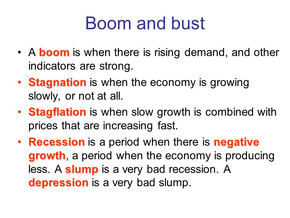 Boom and bust boomA boom is when there is rising demand, and other indicators are strong.