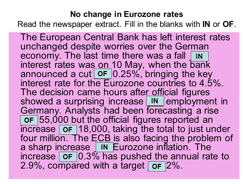 No change in Eurozone rates Read the newspaper extract. Fill in the blanks with IN or OF. The European Central Bank has left interest rates unchanged