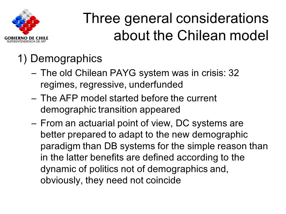 Three general considerations about the Chilean model 2) Transitional costs –New workers to new system; strong incentives to older workers: real wage increased for workers and employers´ contribution ceased.