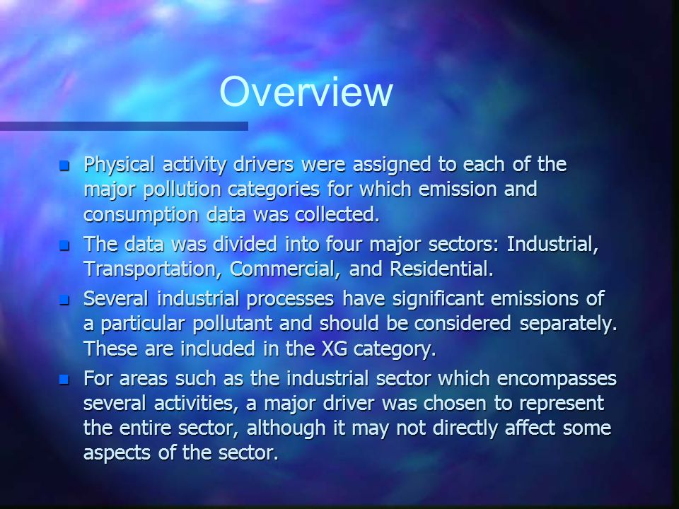 Overview n Physical activity drivers were assigned to each of the major pollution categories for which emission and consumption data was collected.
