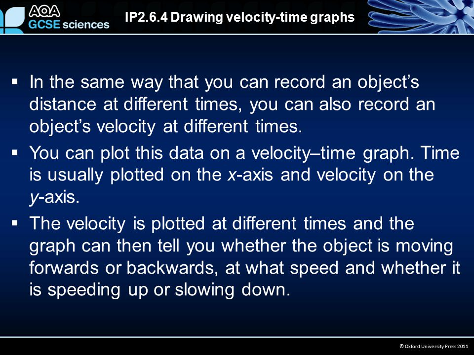 IP2.6.4 Drawing velocity-time graphs © Oxford University Press 2011  In the same way that you can record an object's distance at different times, you can also record an object's velocity at different times.