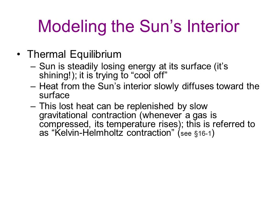 Modeling the Sun's Interior Thermal Equilibrium –Sun is steadily losing energy at its surface (it's shining!); it is trying to cool off –Heat from the Sun's interior slowly diffuses toward the surface –This lost heat can be replenished by slow gravitational contraction (whenever a gas is compressed, its temperature rises); this is referred to as Kelvin-Helmholtz contraction ( see §16-1 ) –If Kelvin-Helmholtz contraction is responsible for keeping the Sun's interior hot, the Sun's structure should change appreciably on a time scale of ~ 10 million years