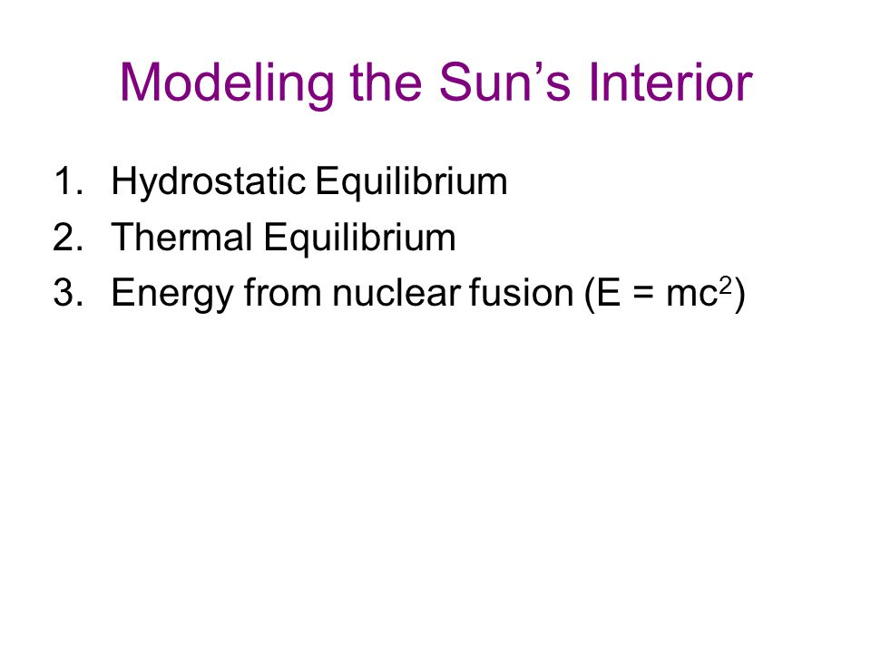 Modeling the Sun's Interior 1.Hydrostatic Equilibrium 2.Thermal Equilibrium 3.Energy from nuclear fusion (E = mc 2 )