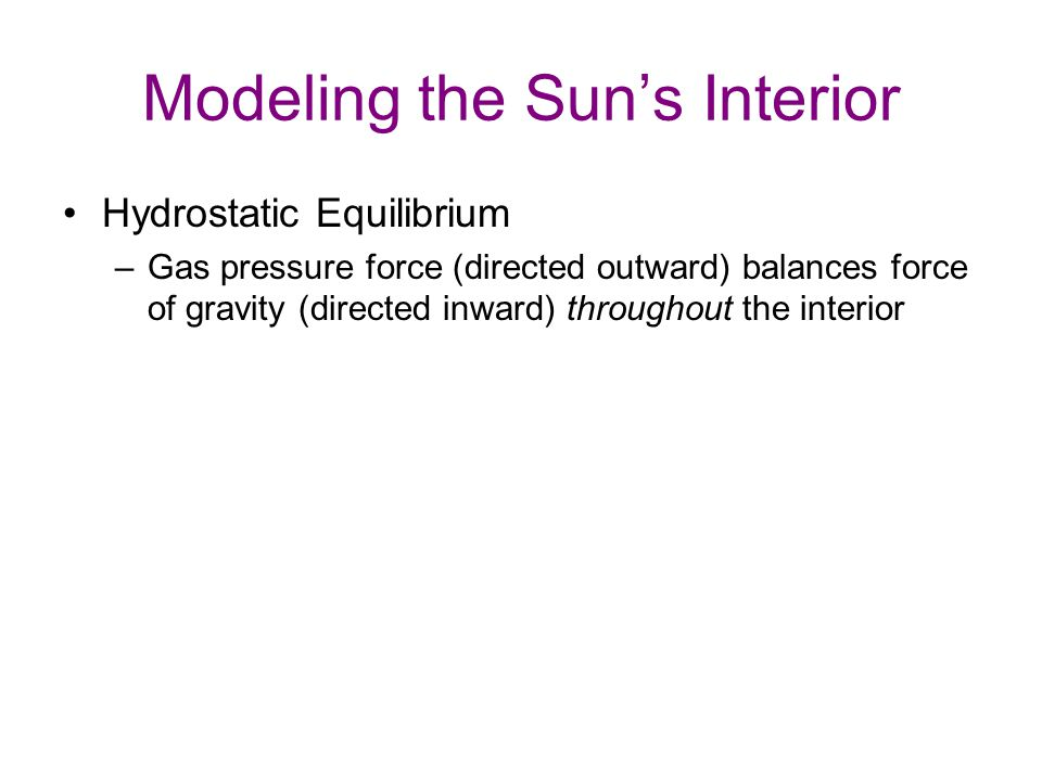 Modeling the Sun's Interior Hydrostatic Equilibrium –Gas pressure force (directed outward) balances force of gravity (directed inward) throughout the interior –If not balanced, Sun's structure should change appreciably in a matter of hours!