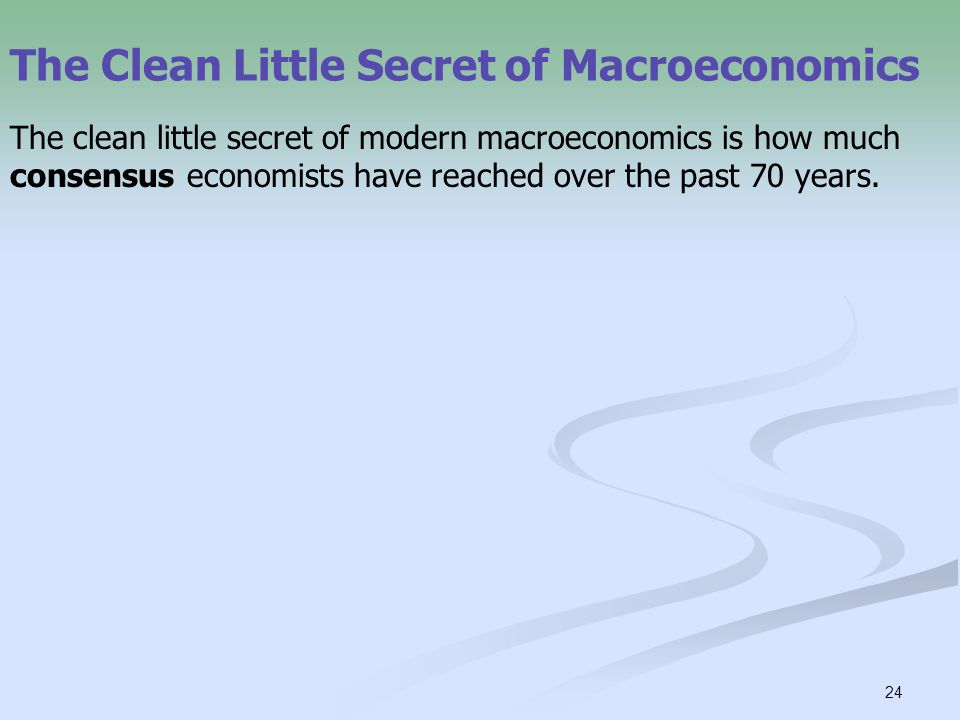 24 The Clean Little Secret of Macroeconomics The clean little secret of modern macroeconomics is how much consensus economists have reached over the past 70 years.