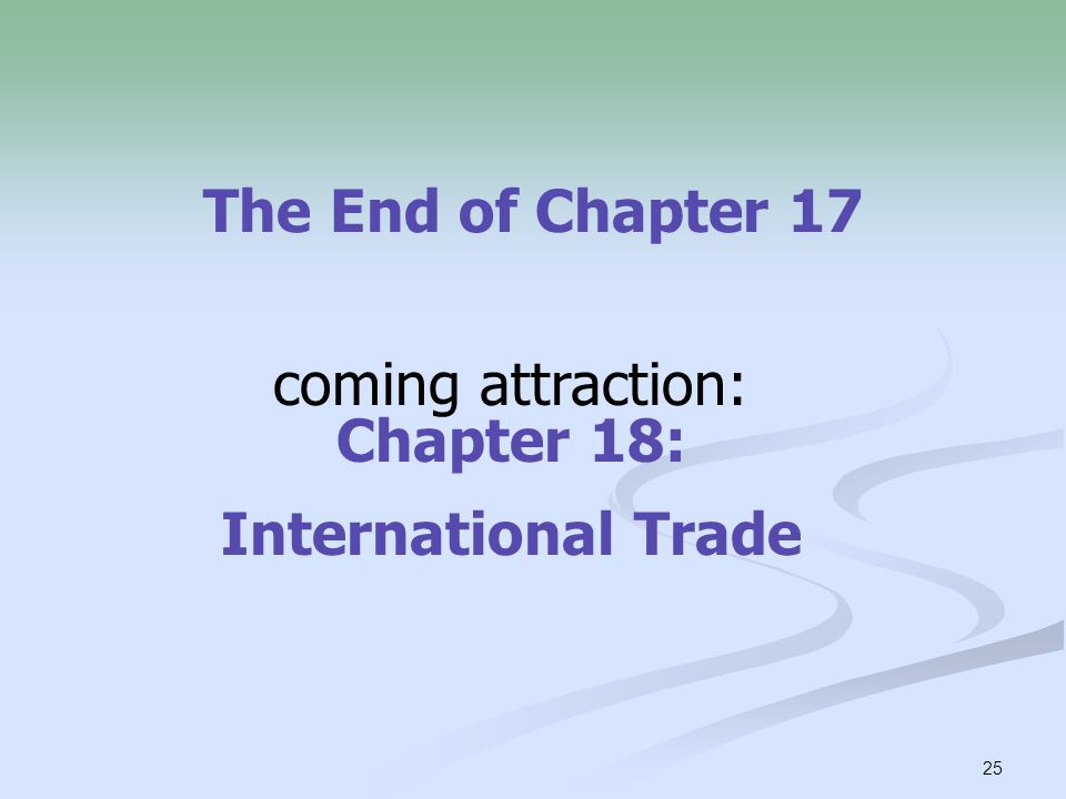 25 The End of Chapter 17 coming attraction: Chapter 18: International Trade