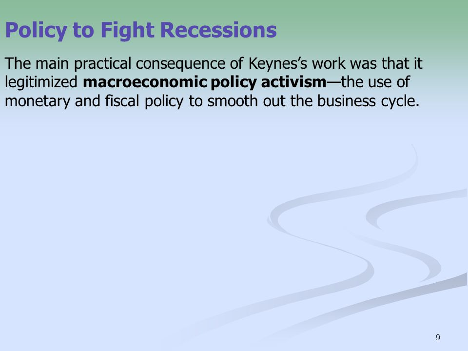 9 Policy to Fight Recessions The main practical consequence of Keynes's work was that it legitimized macroeconomic policy activism—the use of monetary and fiscal policy to smooth out the business cycle.