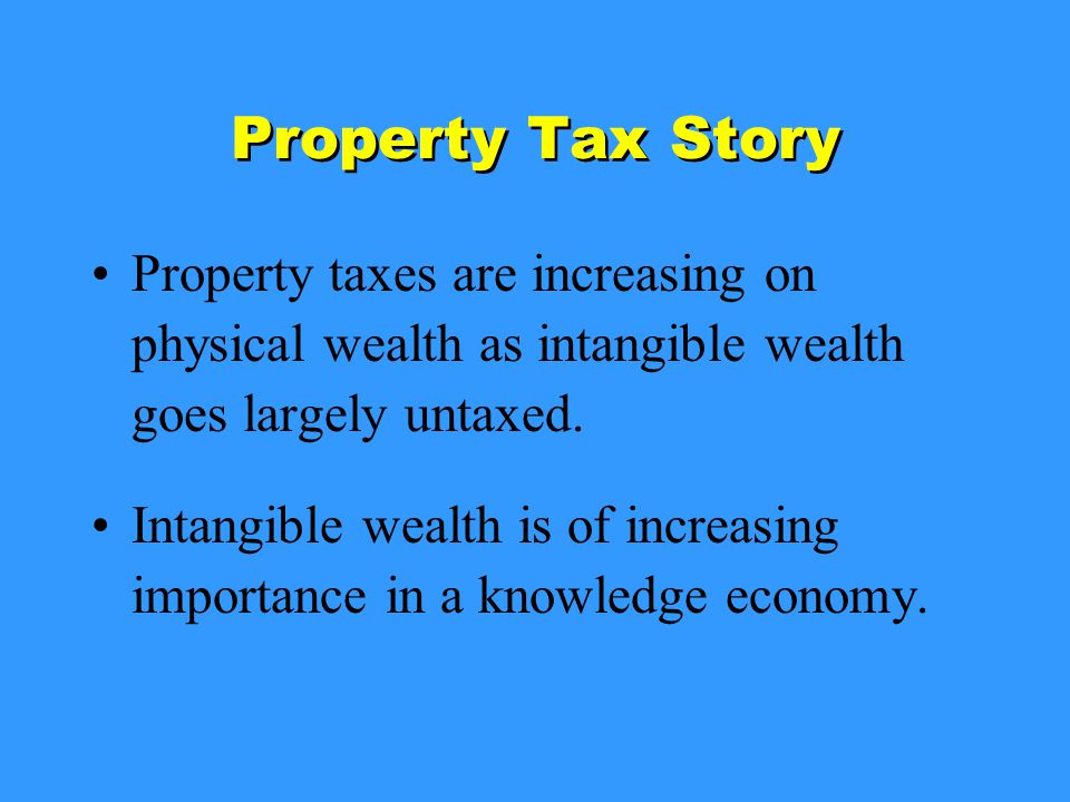 Property Tax Story Property taxes are increasing on physical wealth as intangible wealth goes largely untaxed.