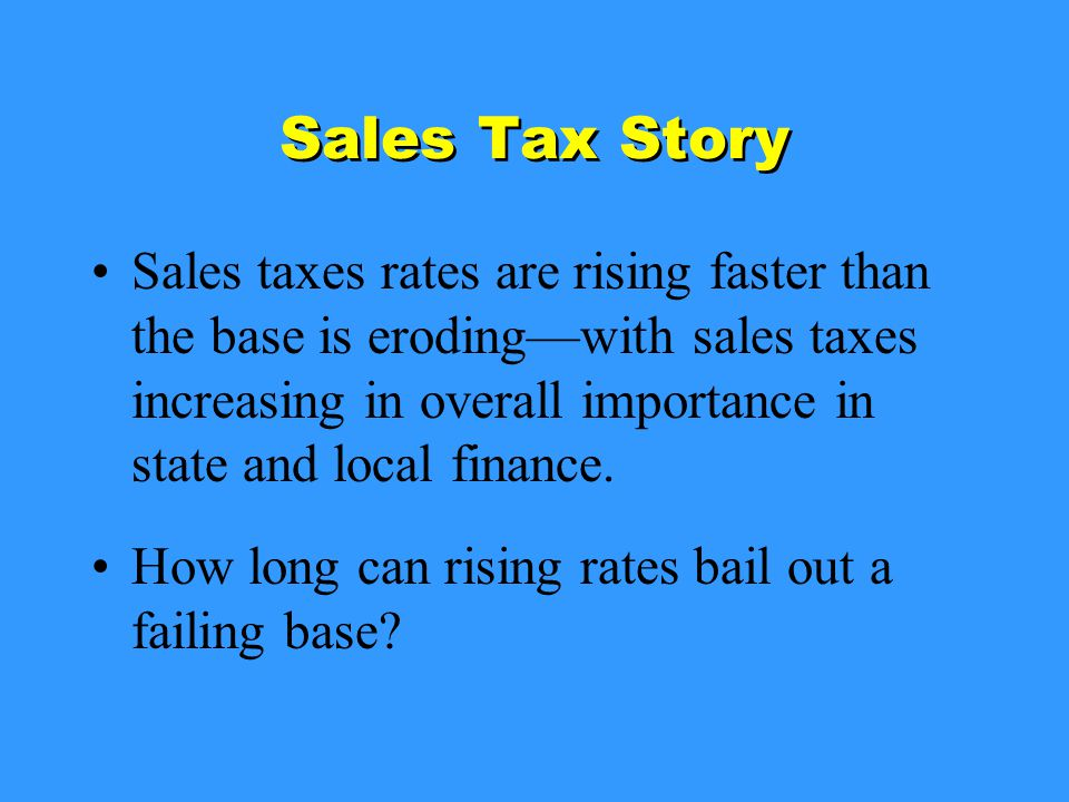 Sales Tax Story Sales taxes rates are rising faster than the base is eroding—with sales taxes increasing in overall importance in state and local finance.