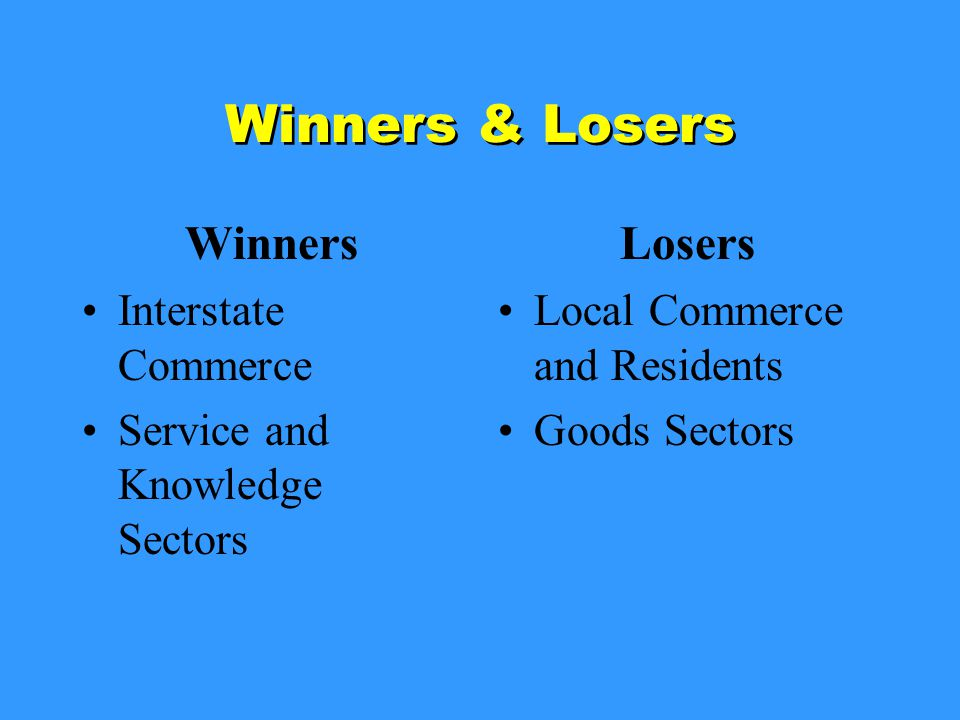 Winners & Losers Winners Interstate Commerce Service and Knowledge Sectors Losers Local Commerce and Residents Goods Sectors