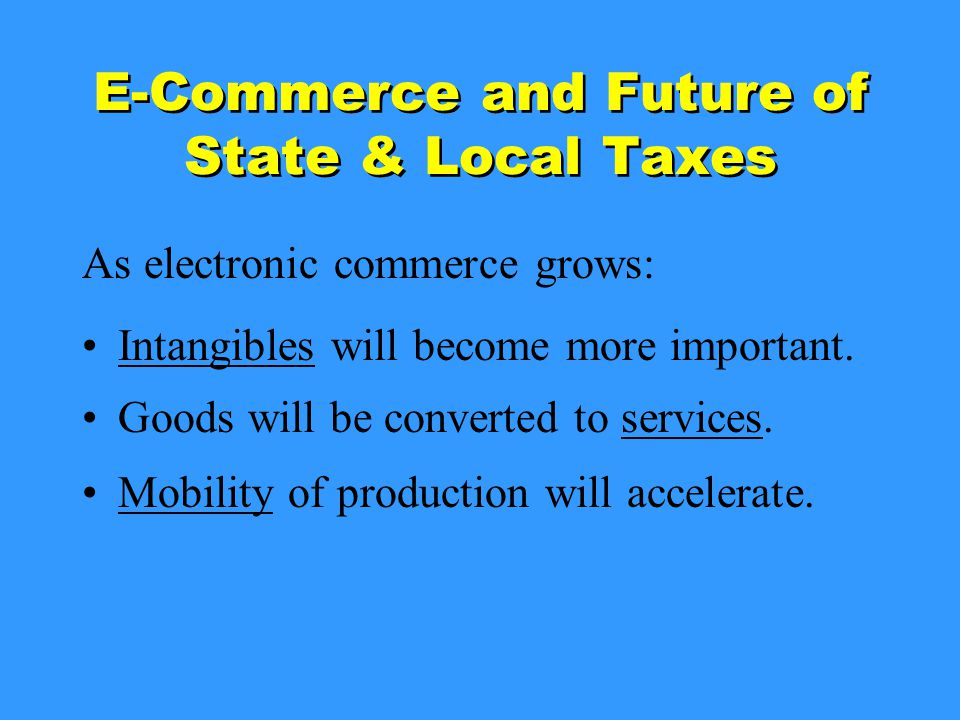 E-Commerce and Future of State & Local Taxes As electronic commerce grows: Intangibles will become more important.