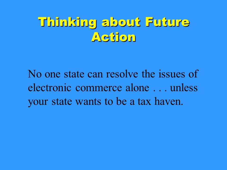 Thinking about Future Action No one state can resolve the issues of electronic commerce alone...