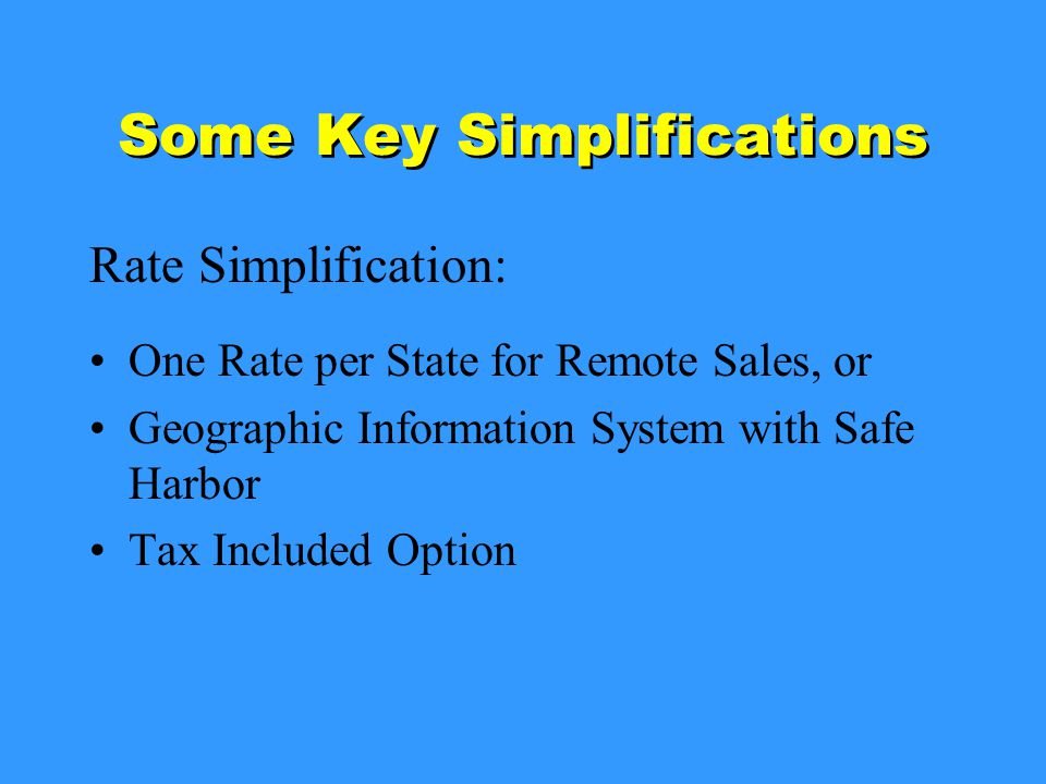 Some Key Simplifications Rate Simplification: One Rate per State for Remote Sales, or Geographic Information System with Safe Harbor Tax Included Option