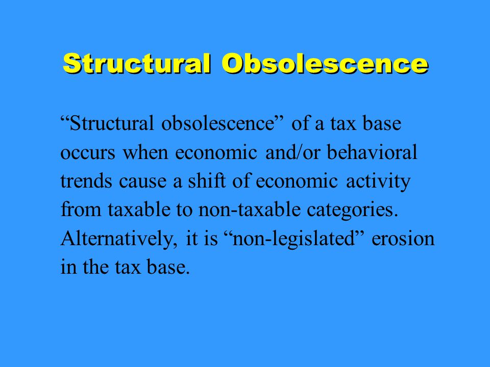 Structural Obsolescence Structural obsolescence of a tax base occurs when economic and/or behavioral trends cause a shift of economic activity from taxable to non-taxable categories.