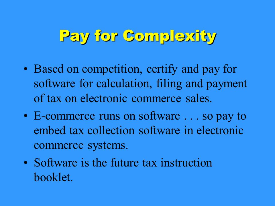 Pay for Complexity Based on competition, certify and pay for software for calculation, filing and payment of tax on electronic commerce sales.