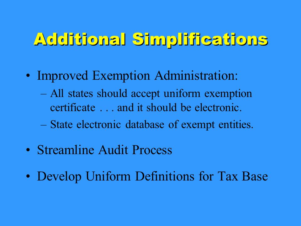 Additional Simplifications Improved Exemption Administration: –All states should accept uniform exemption certificate...