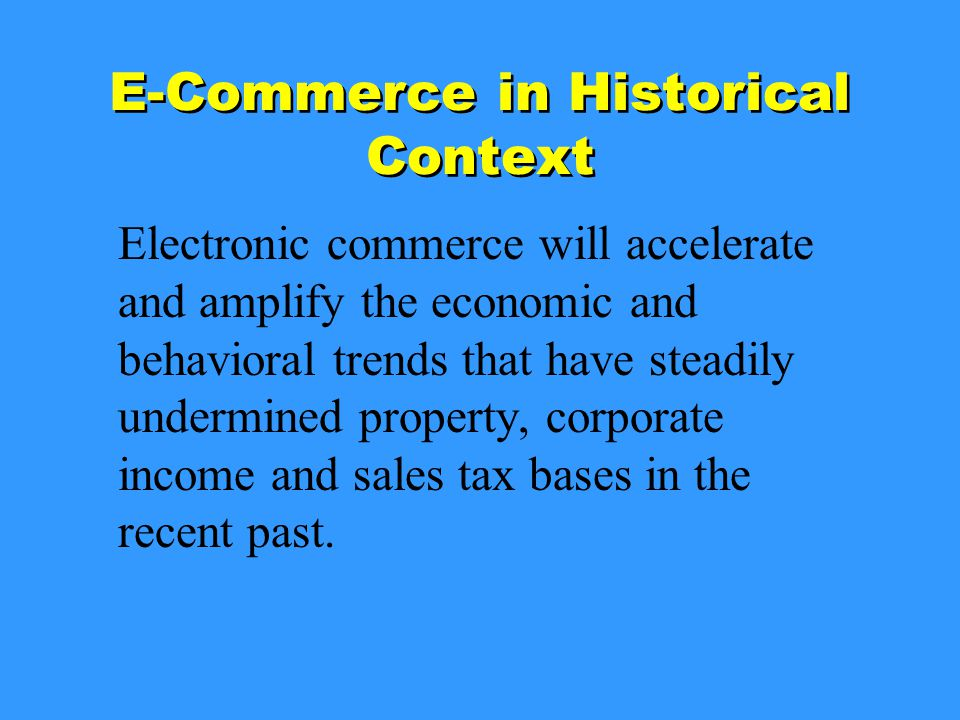 E-Commerce in Historical Context Electronic commerce will accelerate and amplify the economic and behavioral trends that have steadily undermined property, corporate income and sales tax bases in the recent past.