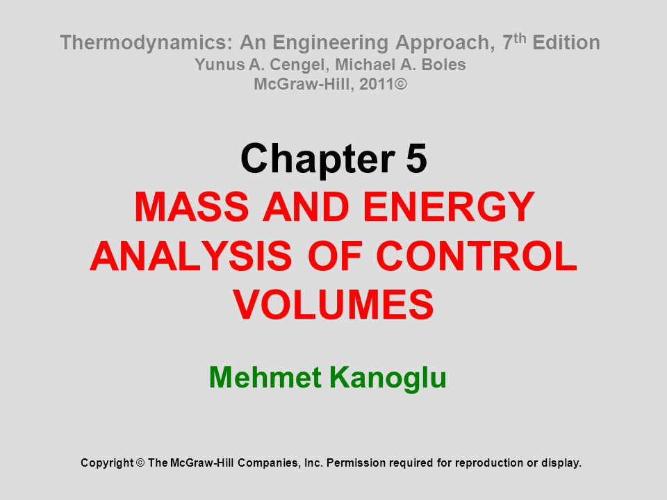 Chapter 5 MASS AND ENERGY ANALYSIS OF CONTROL VOLUMES Mehmet Kanoglu Copyright © The McGraw-Hill Companies, Inc. Permission required for reproduction