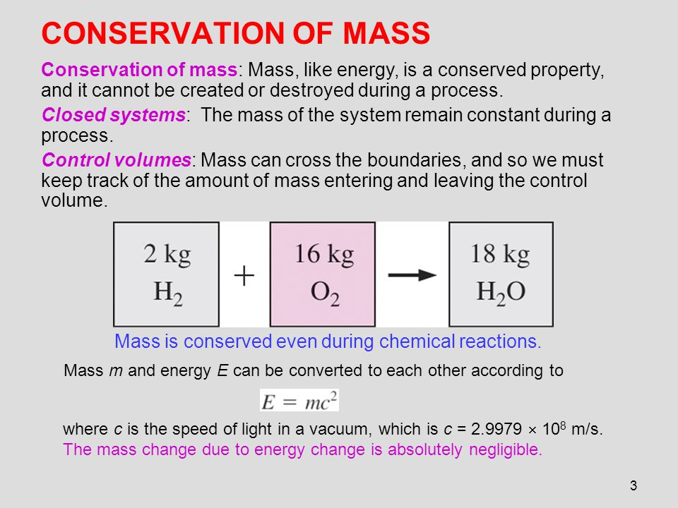3 CONSERVATION OF MASS Mass is conserved even during chemical reactions. Conservation of mass: Mass, like energy, is a conserved property, and it cann