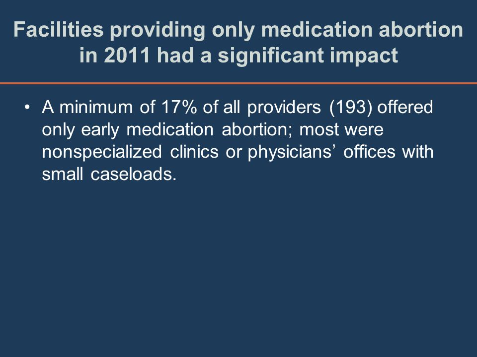 Facilities providing only medication abortion in 2011 had a significant impact A minimum of 17% of all providers (193) offered only early medication a