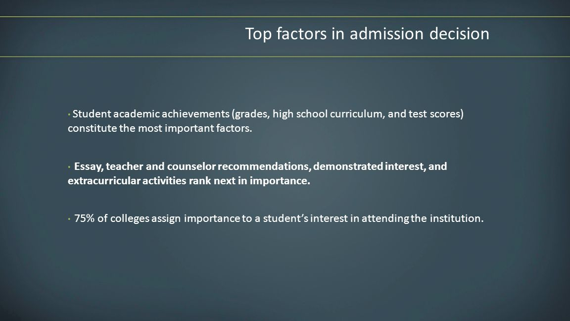 Top factors in admission decision Student academic achievements (grades, high school curriculum, and test scores) constitute the most important factors.