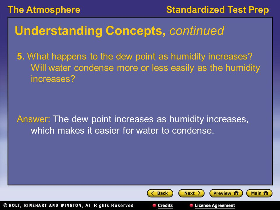 The AtmosphereStandardized Test Prep Understanding Concepts, continued 5. What happens to the dew point as humidity increases? Will water condense mor