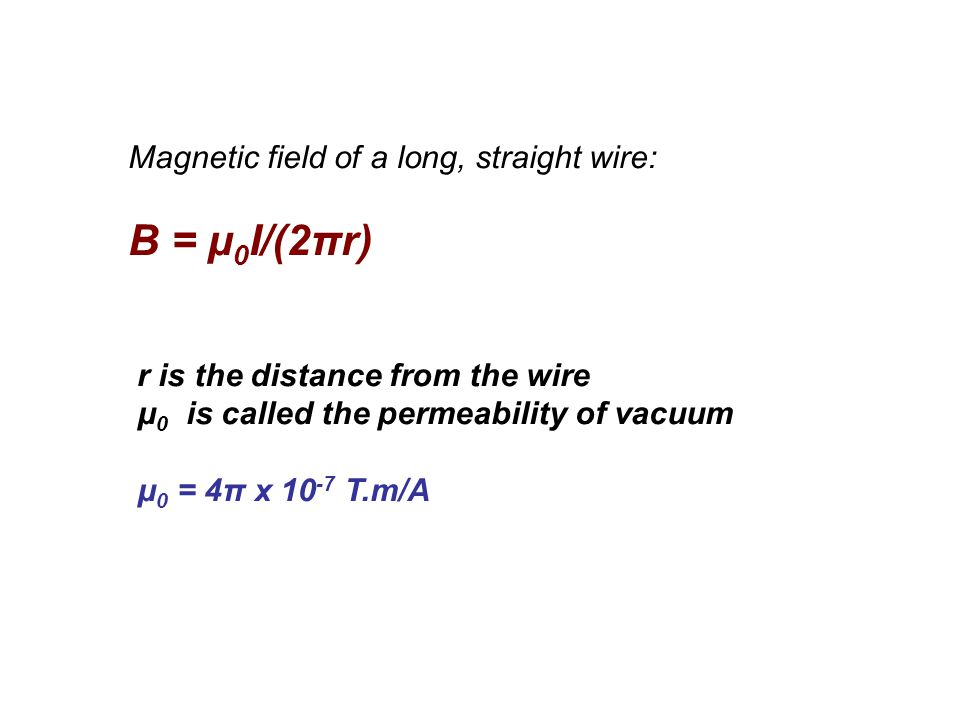 Magnetic field of a long, straight wire: B = μ 0 I/(2πr) r is the distance from the wire μ 0 is called the permeability of vacuum μ 0 = 4π x 10 -7 T.m/A