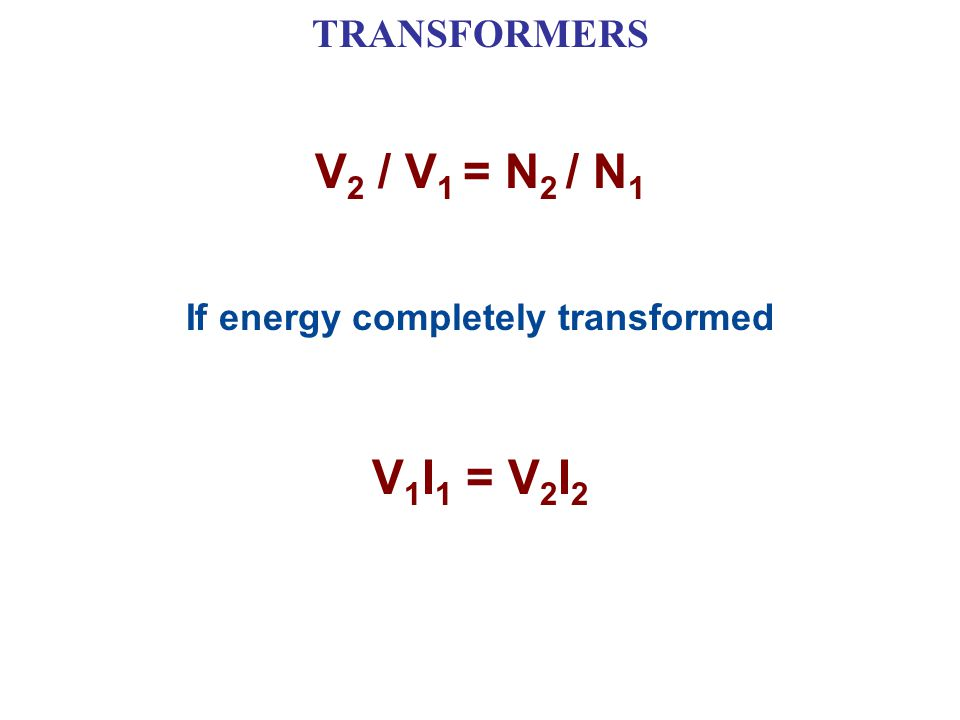 TRANSFORMERS V 2 / V 1 = N 2 / N 1 If energy completely transformed V 1 I 1 = V 2 I 2