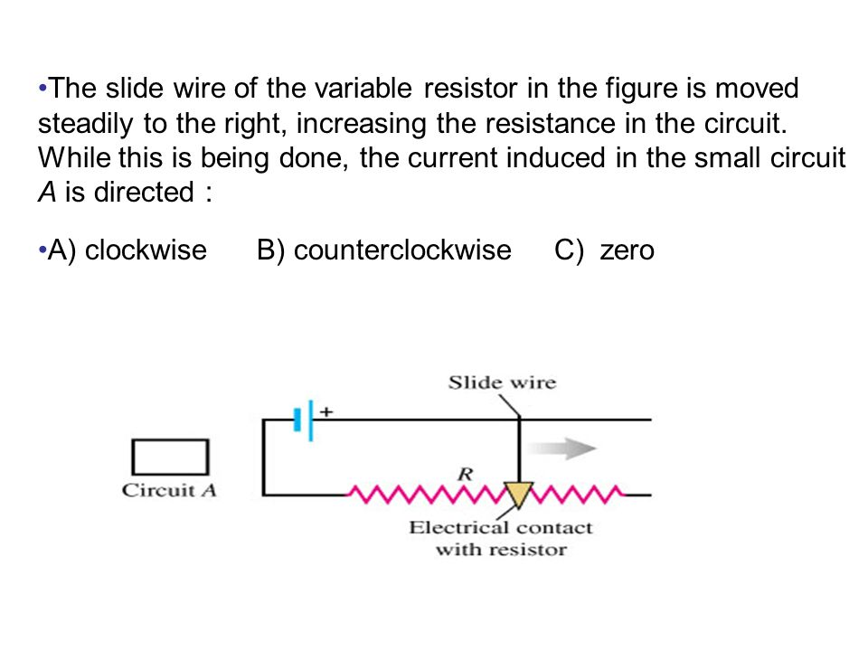 The slide wire of the variable resistor in the figure is moved steadily to the right, increasing the resistance in the circuit.