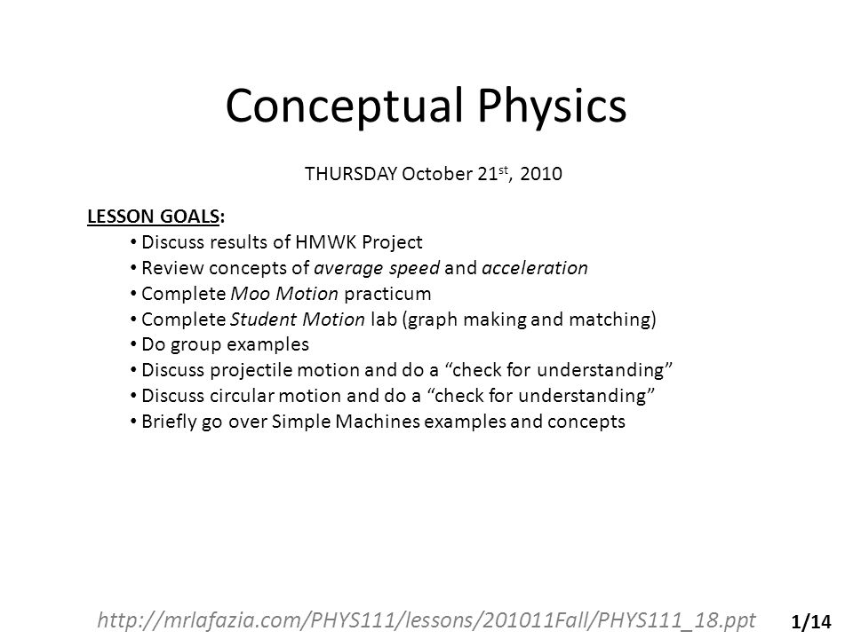 Conceptual Physics http://mrlafazia.com/PHYS111/lessons/201011Fall/PHYS111_18.ppt THURSDAY October 21 st, 2010 LESSON GOALS: Discuss results of HMWK Project Review concepts of average speed and acceleration Complete Moo Motion practicum Complete Student Motion lab (graph making and matching) Do group examples Discuss projectile motion and do a check for understanding Discuss circular motion and do a check for understanding Briefly go over Simple Machines examples and concepts 1/14