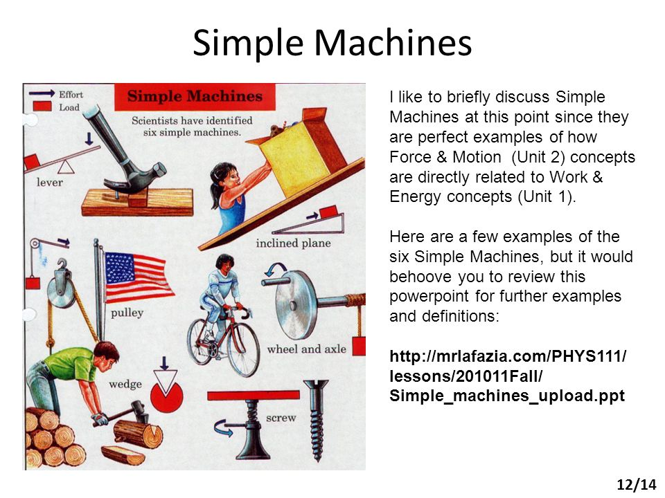 Simple Machines 12/14 I like to briefly discuss Simple Machines at this point since they are perfect examples of how Force & Motion (Unit 2) concepts are directly related to Work & Energy concepts (Unit 1).
