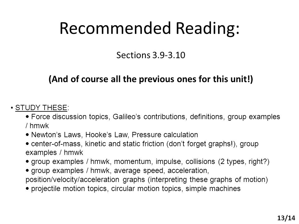 Recommended Reading: Sections 3.9-3.10 (And of course all the previous ones for this unit!) 13/14 STUDY THESE:  Force discussion topics, Galileo's contributions, definitions, group examples / hmwk  Newton's Laws, Hooke's Law, Pressure calculation  center-of-mass, kinetic and static friction (don't forget graphs!), group examples / hmwk  group examples / hmwk, momentum, impulse, collisions (2 types, right )  group examples / hmwk, average speed, acceleration, position/velocity/acceleration graphs (interpreting these graphs of motion)  projectile motion topics, circular motion topics, simple machines