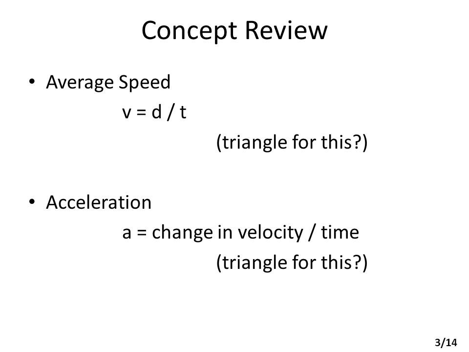 Concept Review Average Speed v = d / t (triangle for this?) Acceleration a = change in velocity / time (triangle for this?) 3/14