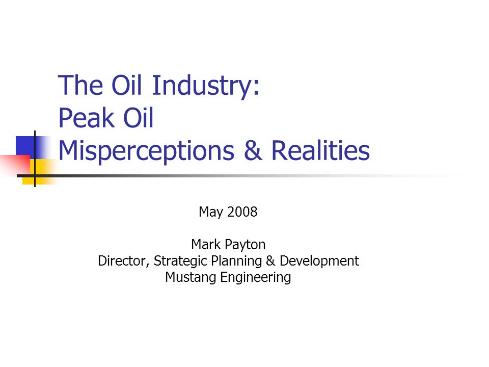 The Oil Industry: Peak Oil Misperceptions & Realities May 2008 Mark Payton Director, Strategic Planning & Development Mustang Engineering