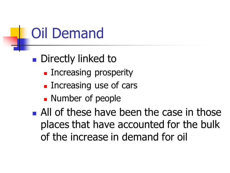Oil Demand Directly linked to Increasing prosperity Increasing use of cars Number of people All of these have been the case in those places that have accounted for the bulk of the increase in demand for oil