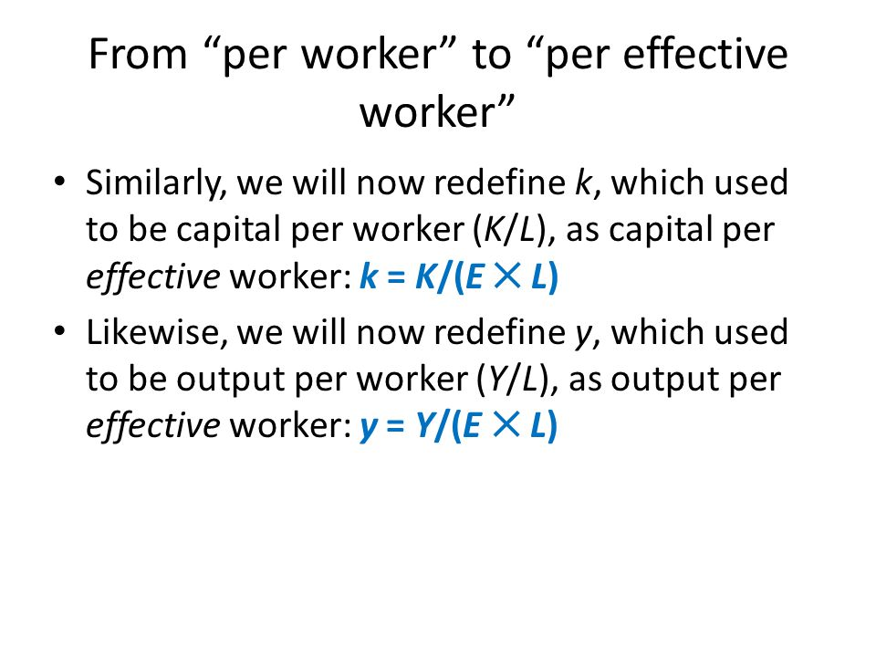 """From """"per worker"""" to """"per effective worker"""" Similarly, we will now redefine k, which used to be capital per worker (K/L), as capital per effective wor"""