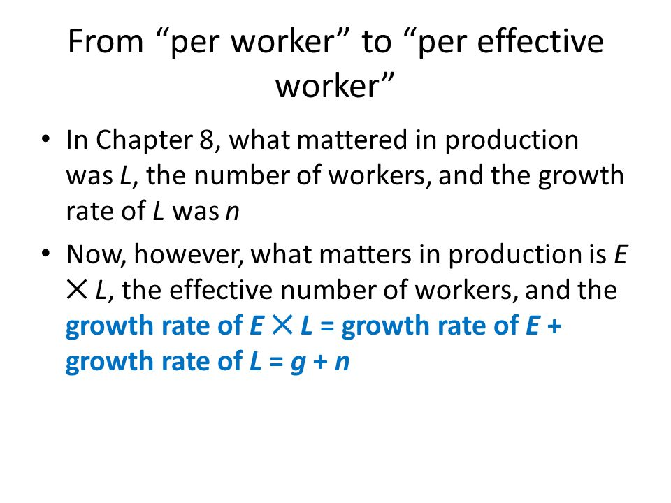 """From """"per worker"""" to """"per effective worker"""" In Chapter 8, what mattered in production was L, the number of workers, and the growth rate of L was n Now"""