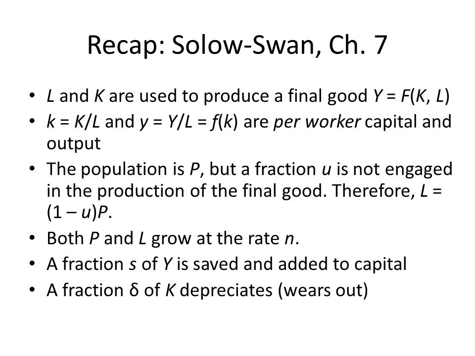 Recap: Solow-Swan, Ch. 7 L and K are used to produce a final good Y = F(K, L) k = K/L and y = Y/L = f(k) are per worker capital and output The populat