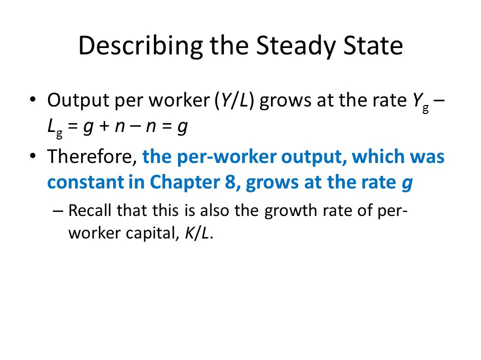 Describing the Steady State Output per worker (Y/L) grows at the rate Y g – L g = g + n – n = g Therefore, the per-worker output, which was constant i