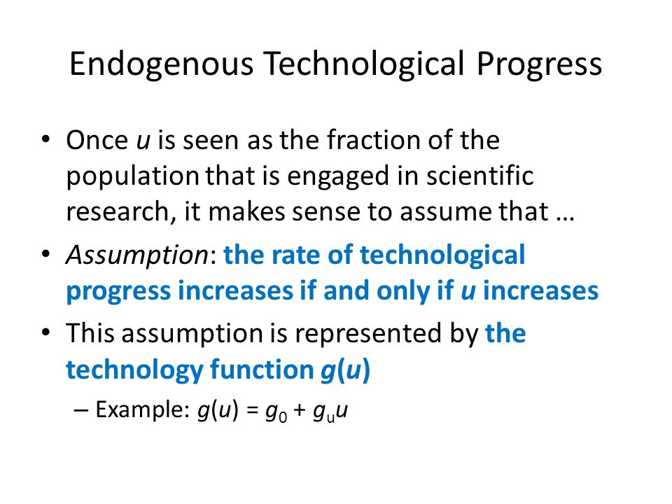 Endogenous Technological Progress Once u is seen as the fraction of the population that is engaged in scientific research, it makes sense to assume th