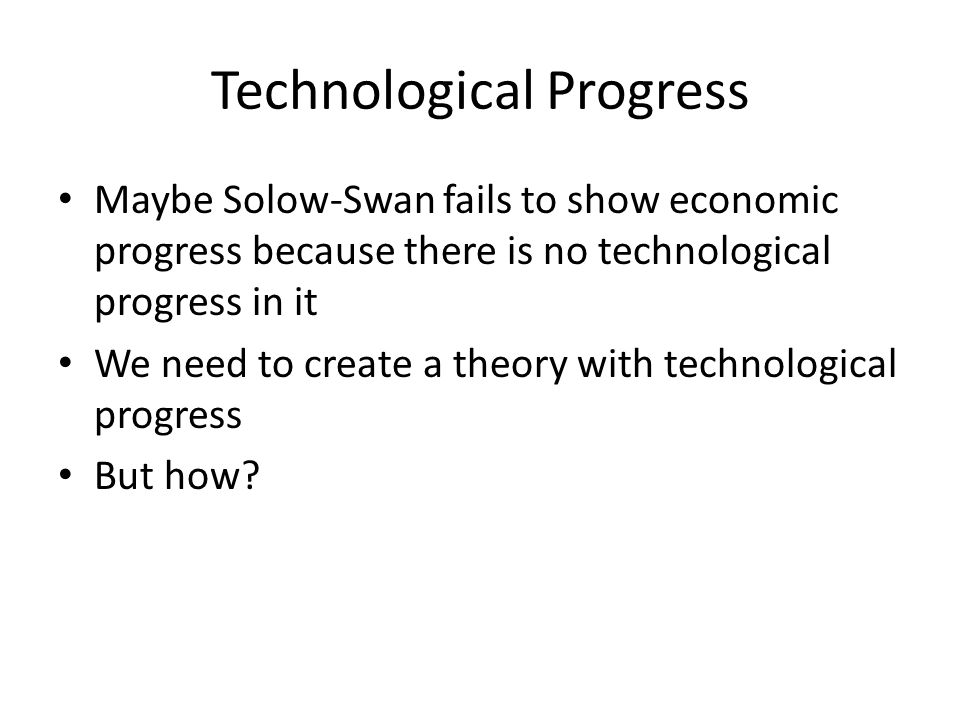 Technological Progress Maybe Solow-Swan fails to show economic progress because there is no technological progress in it We need to create a theory wi